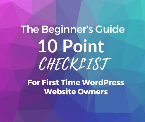 The Beginner's Guide 10 Point Checklist - For First Time WordPress Website Owner's
